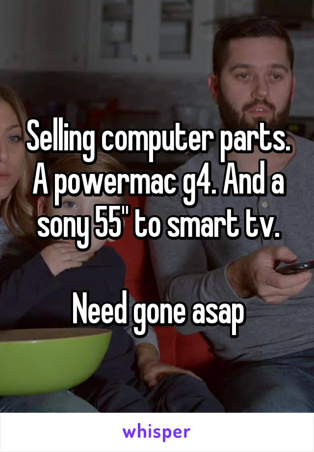 """Selling computer parts. A powermac g4. And a sony 55"""" to smart tv.  Need gone asap"""