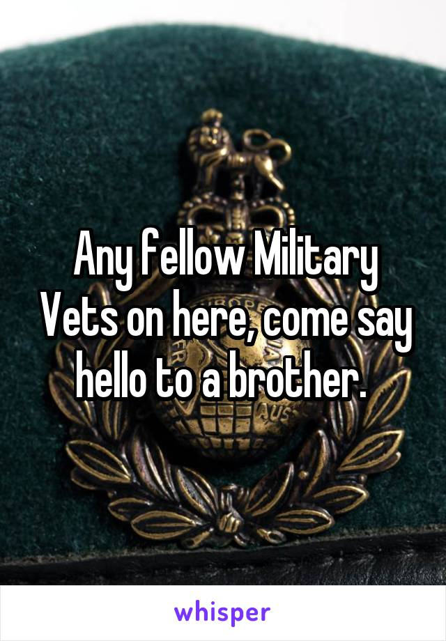 Any fellow Military Vets on here, come say hello to a brother.