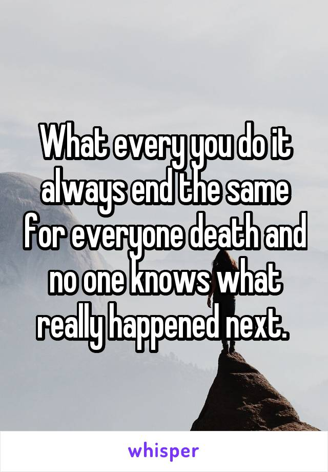 What every you do it always end the same for everyone death and no one knows what really happened next.