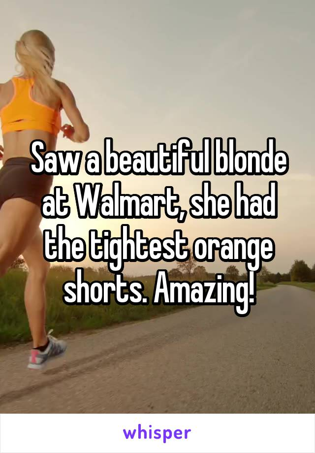 Saw a beautiful blonde at Walmart, she had the tightest orange shorts. Amazing!