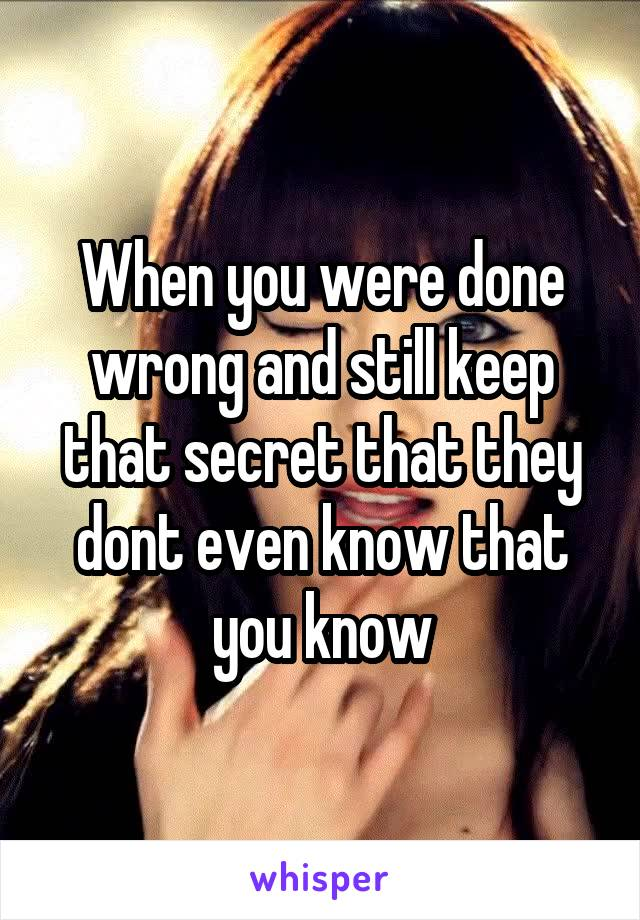 When you were done wrong and still keep that secret that they dont even know that you know