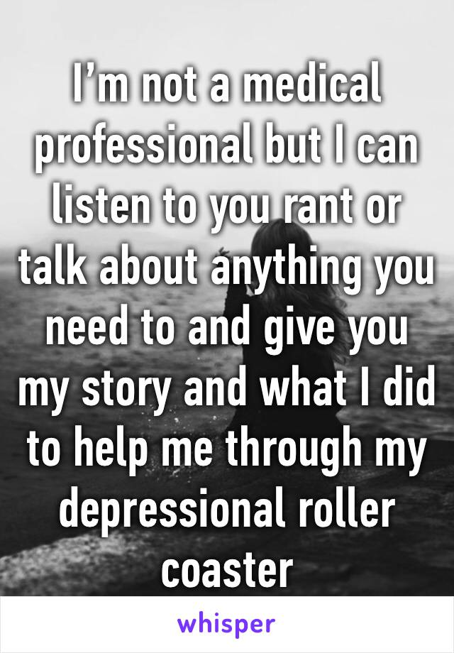 I'm not a medical professional but I can listen to you rant or talk about anything you need to and give you my story and what I did to help me through my depressional roller coaster