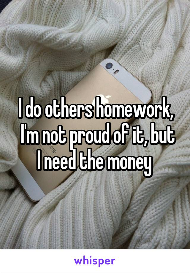I do others homework,  I'm not proud of it, but I need the money