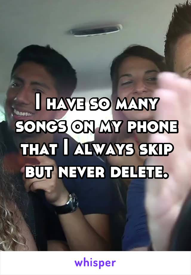 I have so many songs on my phone that I always skip but never delete.