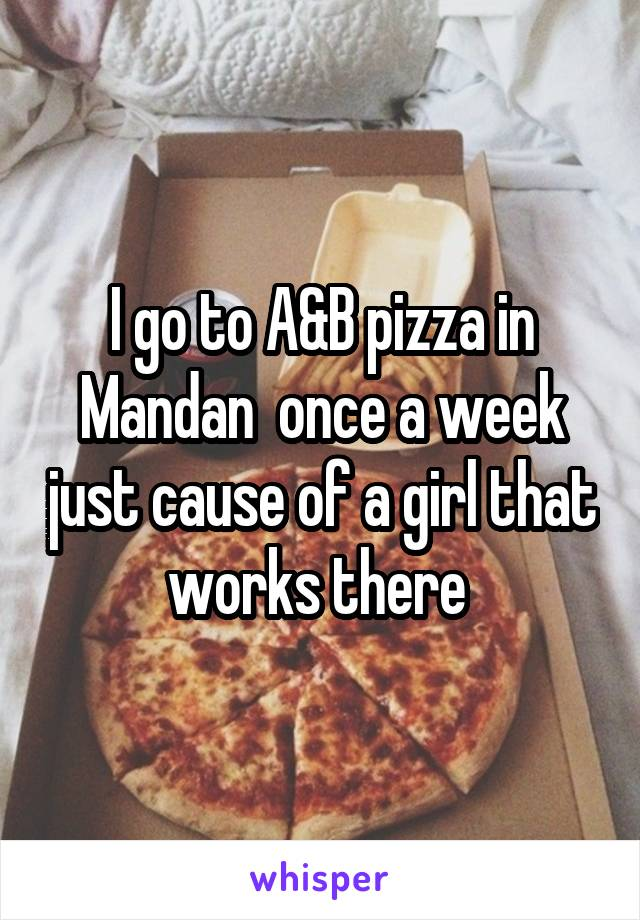 I go to A&B pizza in Mandan  once a week just cause of a girl that works there