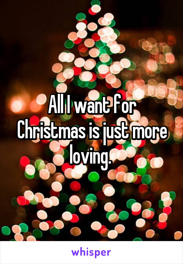 All I want for Christmas is just more loving.