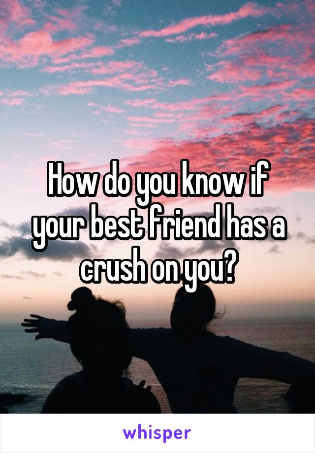 How do you know if your best friend has a crush on you?