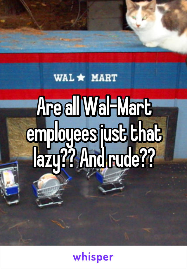 Are all Wal-Mart employees just that lazy?? And rude??