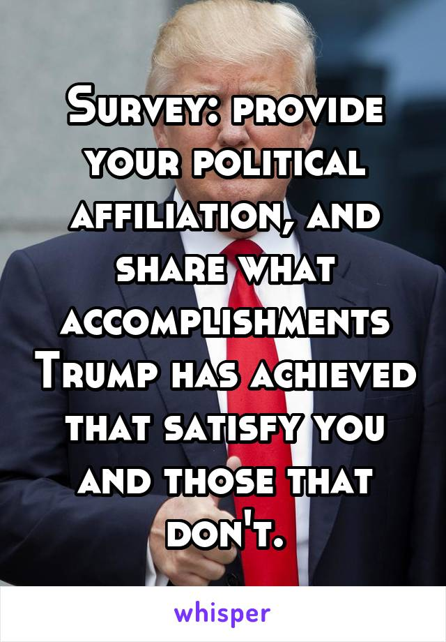 Survey: provide your political affiliation, and share what accomplishments Trump has achieved that satisfy you and those that don't.