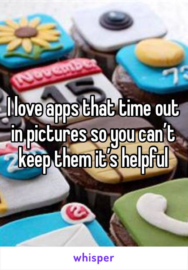I love apps that time out in pictures so you can't keep them it's helpful