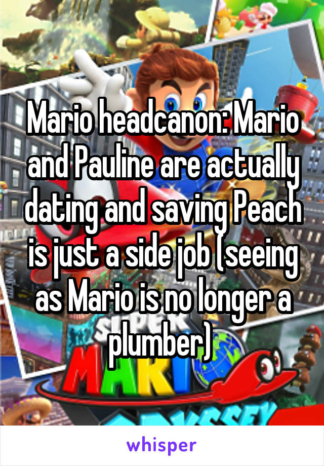 Mario headcanon: Mario and Pauline are actually dating and saving Peach is just a side job (seeing as Mario is no longer a plumber)