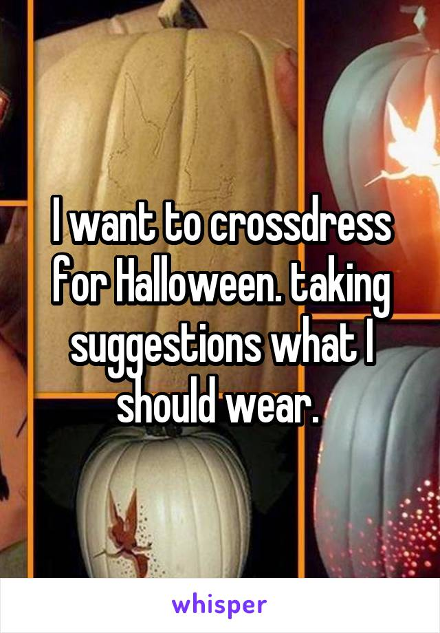 I want to crossdress for Halloween. taking suggestions what I should wear.