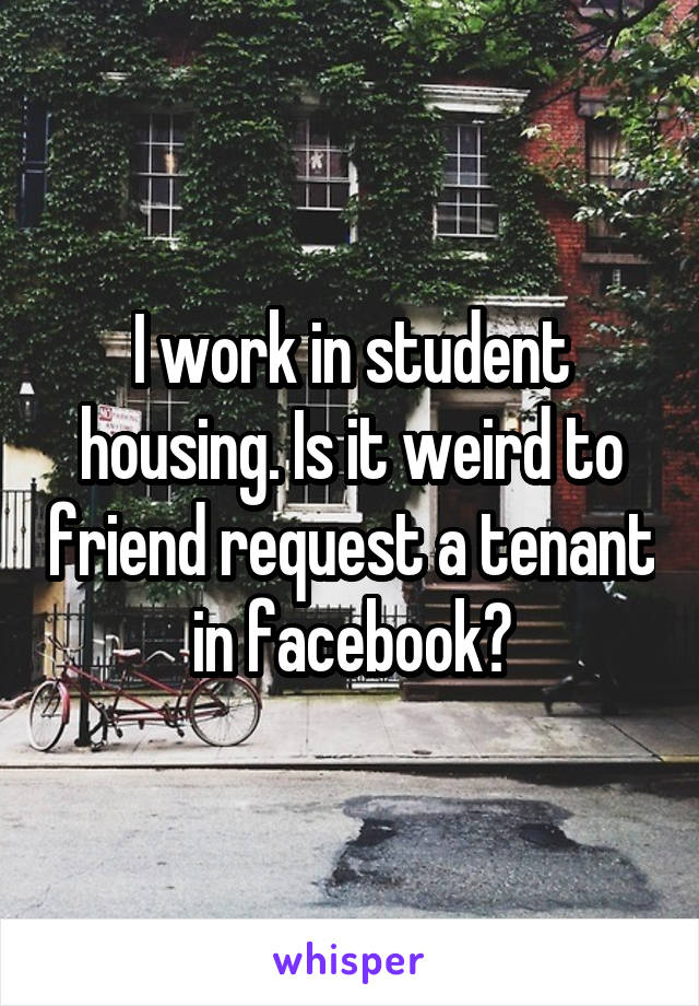 I work in student housing. Is it weird to friend request a tenant in facebook?