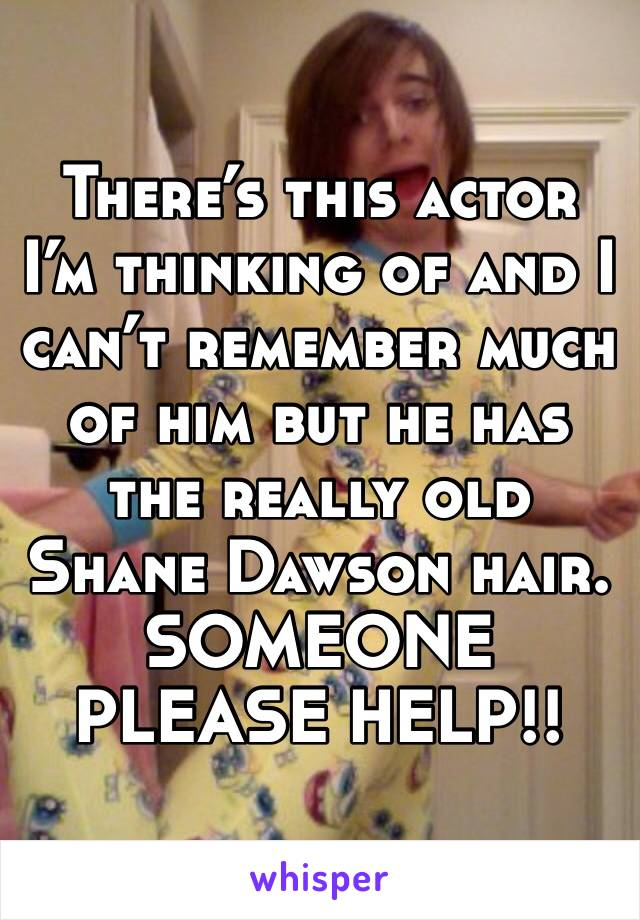 There's this actor I'm thinking of and I can't remember much of him but he has the really old Shane Dawson hair. SOMEONE PLEASE HELP!!