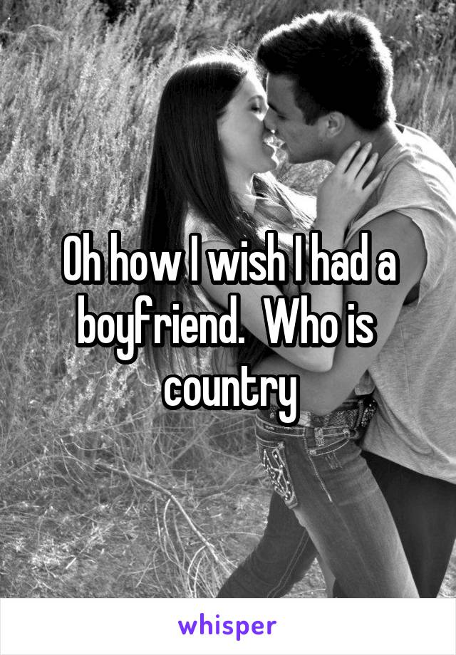 Oh how I wish I had a boyfriend.  Who is  country