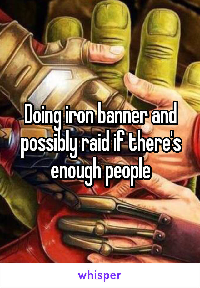 Doing iron banner and possibly raid if there's enough people