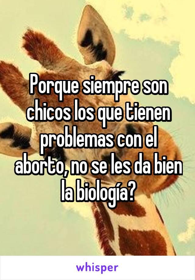 Porque siempre son chicos los que tienen problemas con el aborto, no se les da bien la biología?