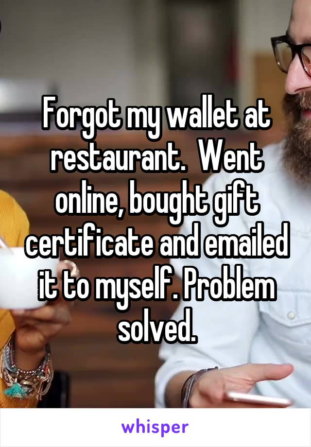 Forgot my wallet at restaurant.  Went online, bought gift certificate and emailed it to myself. Problem solved.