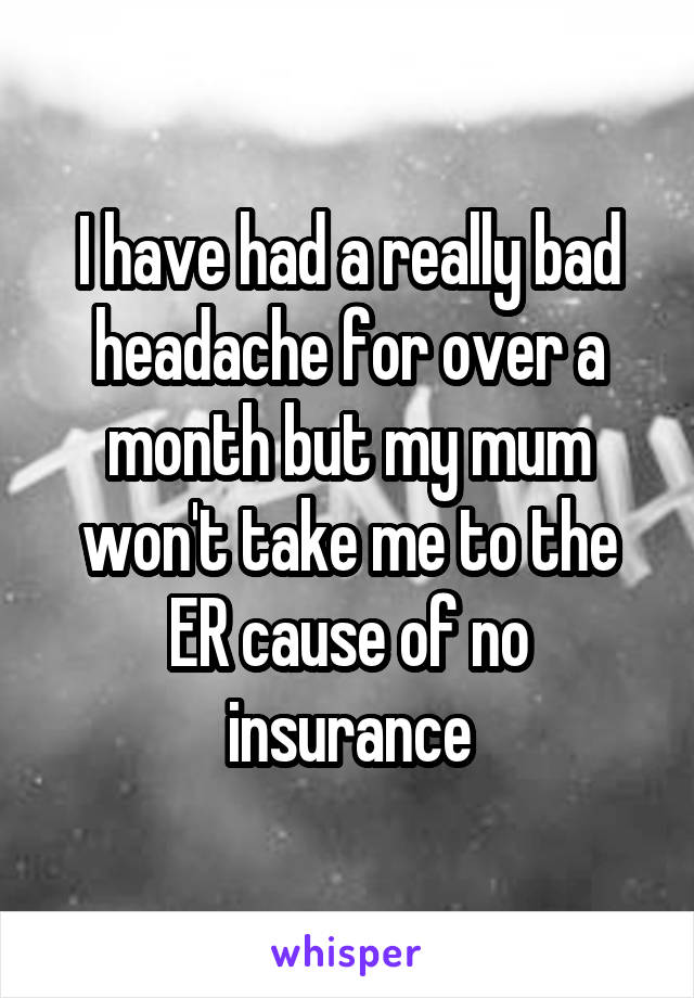 I have had a really bad headache for over a month but my mum won't take me to the ER cause of no insurance