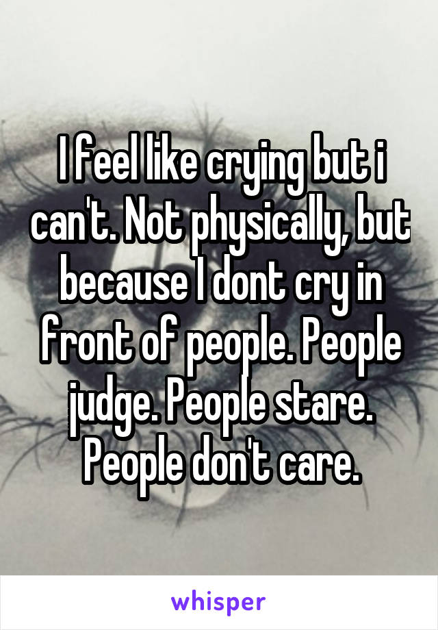 I feel like crying but i can't. Not physically, but because I dont cry in front of people. People judge. People stare. People don't care.