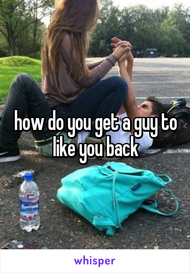 how do you get a guy to like you back