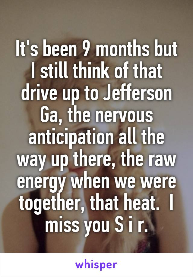 It's been 9 months but I still think of that drive up to Jefferson Ga, the nervous anticipation all the way up there, the raw energy when we were together, that heat.  I miss you S i r.