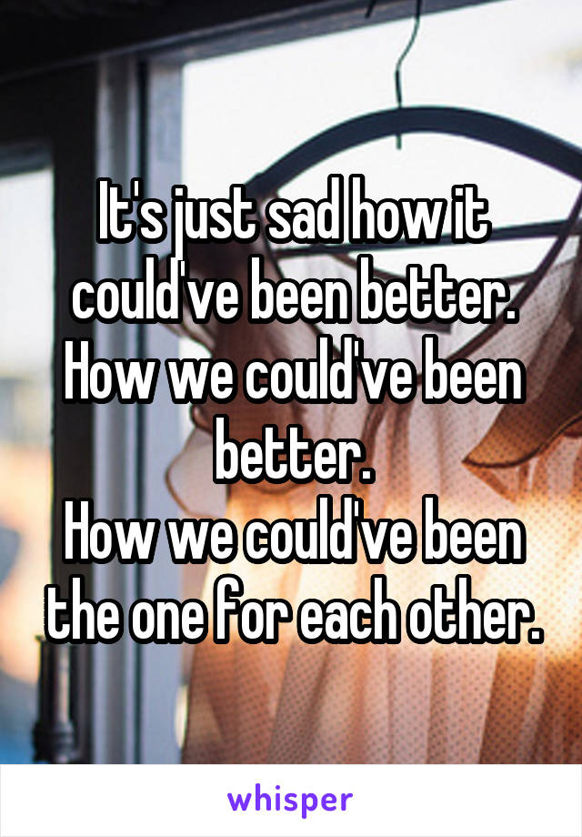 It's just sad how it could've been better. How we could've been better. How we could've been the one for each other.