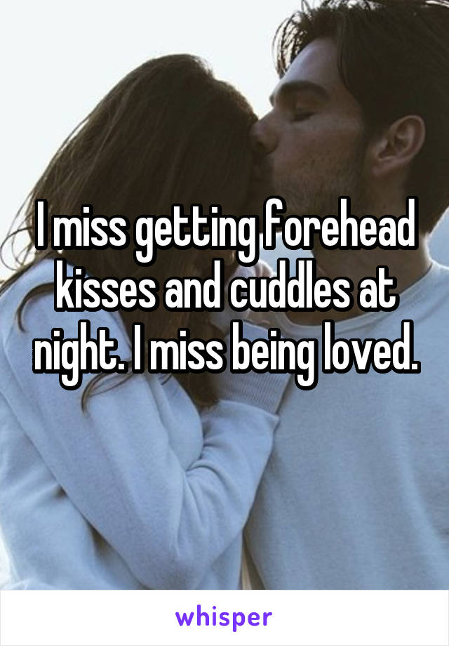 I miss getting forehead kisses and cuddles at night. I miss being loved.