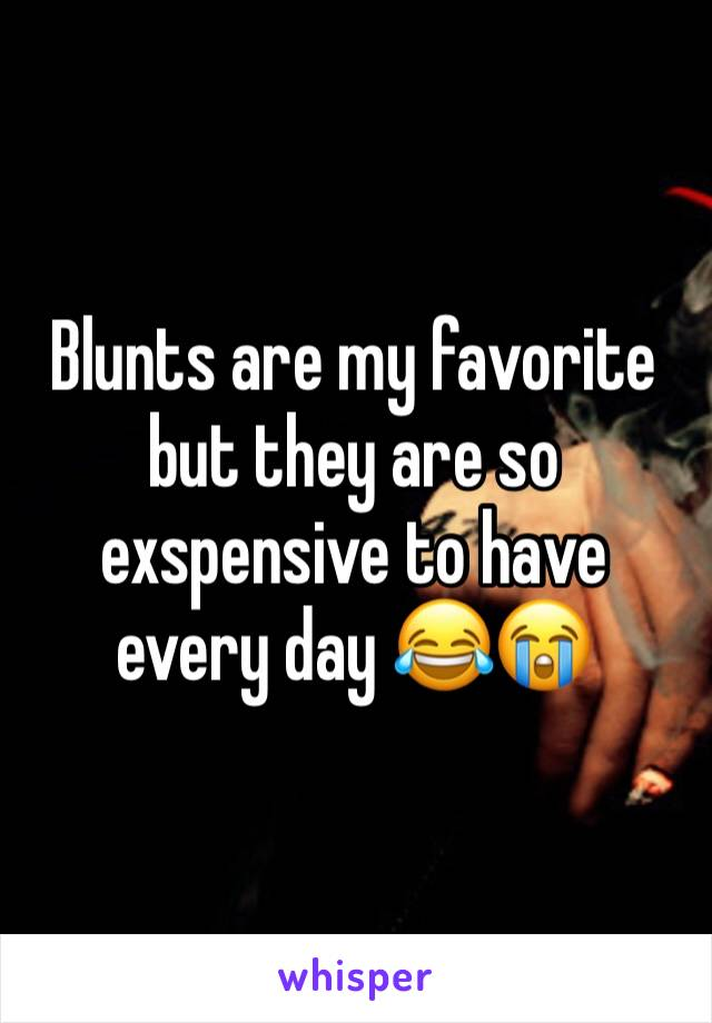 Blunts are my favorite but they are so exspensive to have every day 😂😭