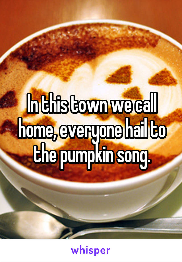 In this town we call home, everyone hail to the pumpkin song.