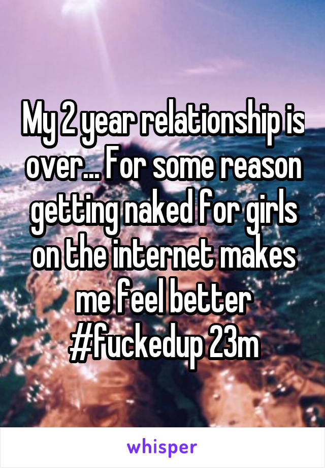 My 2 year relationship is over... For some reason getting naked for girls on the internet makes me feel better #fuckedup 23m