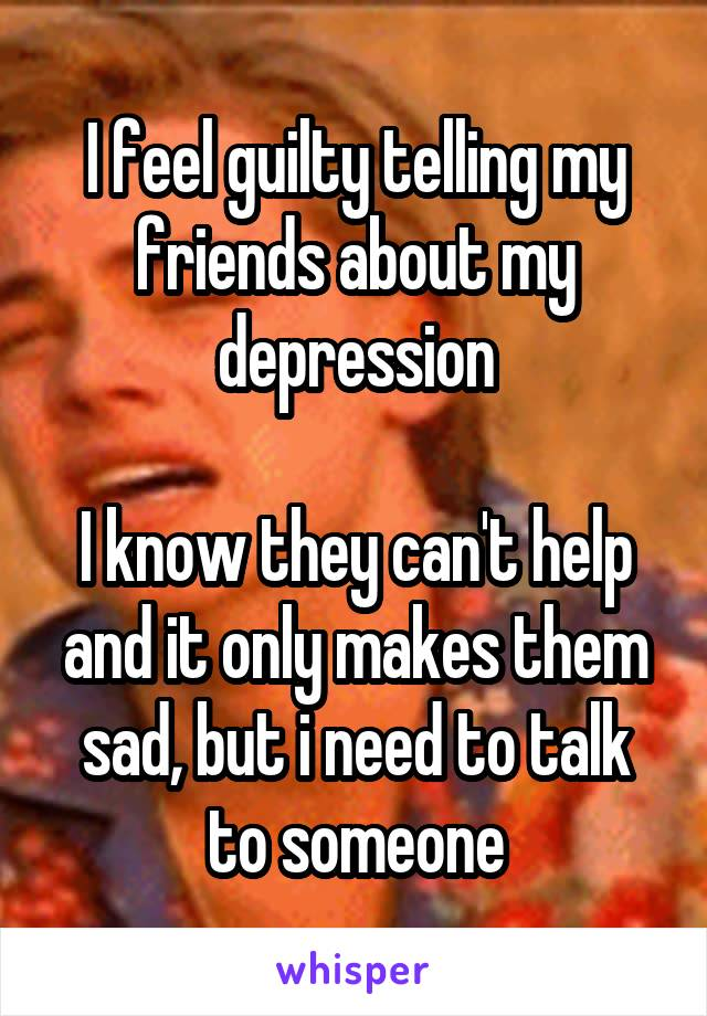 I feel guilty telling my friends about my depression  I know they can't help and it only makes them sad, but i need to talk to someone