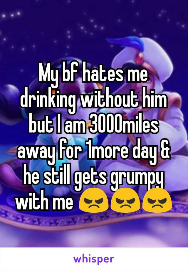 My bf hates me drinking without him but I am 3000miles away for 1more day & he still gets grumpy with me 😠😠😠