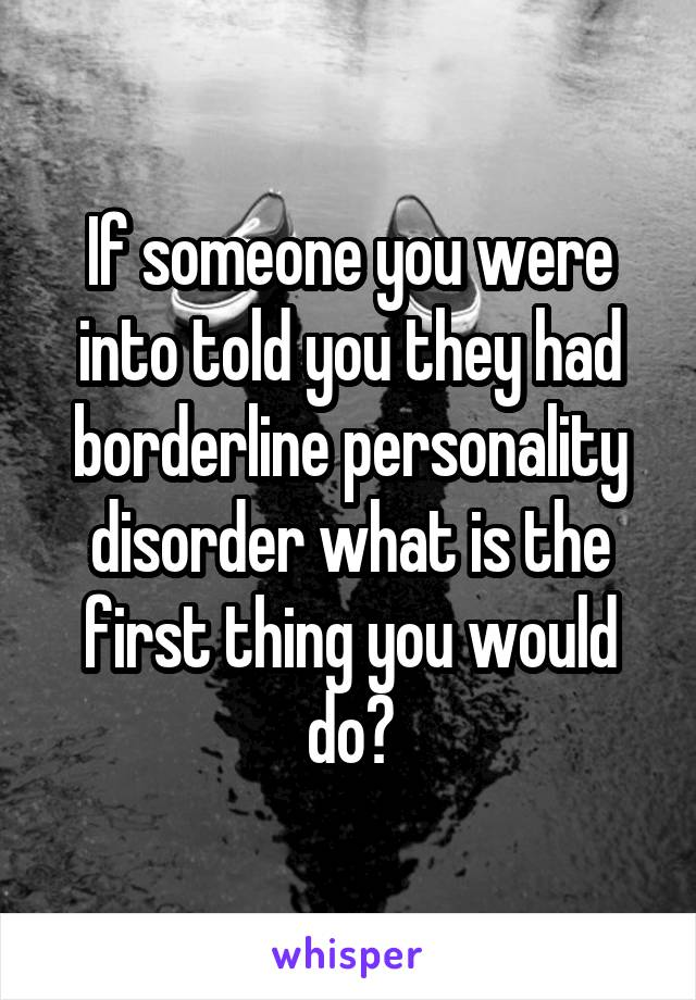 If someone you were into told you they had borderline personality disorder what is the first thing you would do?