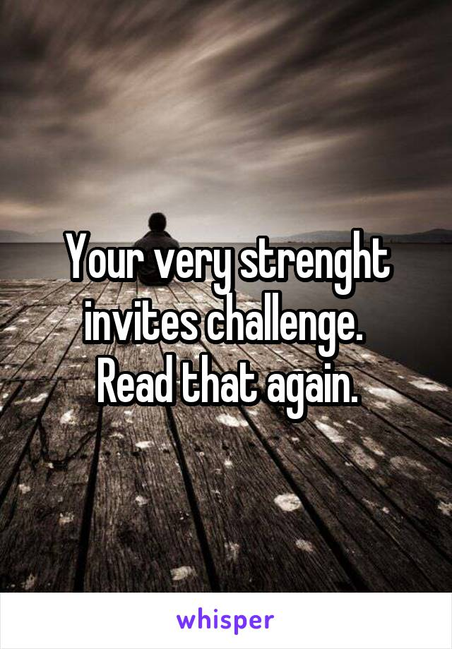 Your very strenght invites challenge.  Read that again.
