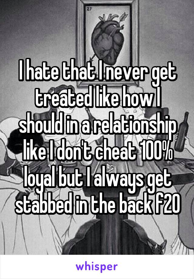I hate that I never get treated like how I should in a relationship like I don't cheat 100% loyal but I always get stabbed in the back f20
