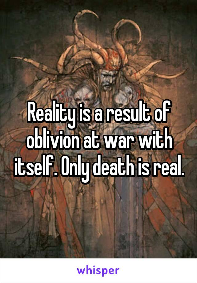 Reality is a result of oblivion at war with itself. Only death is real.
