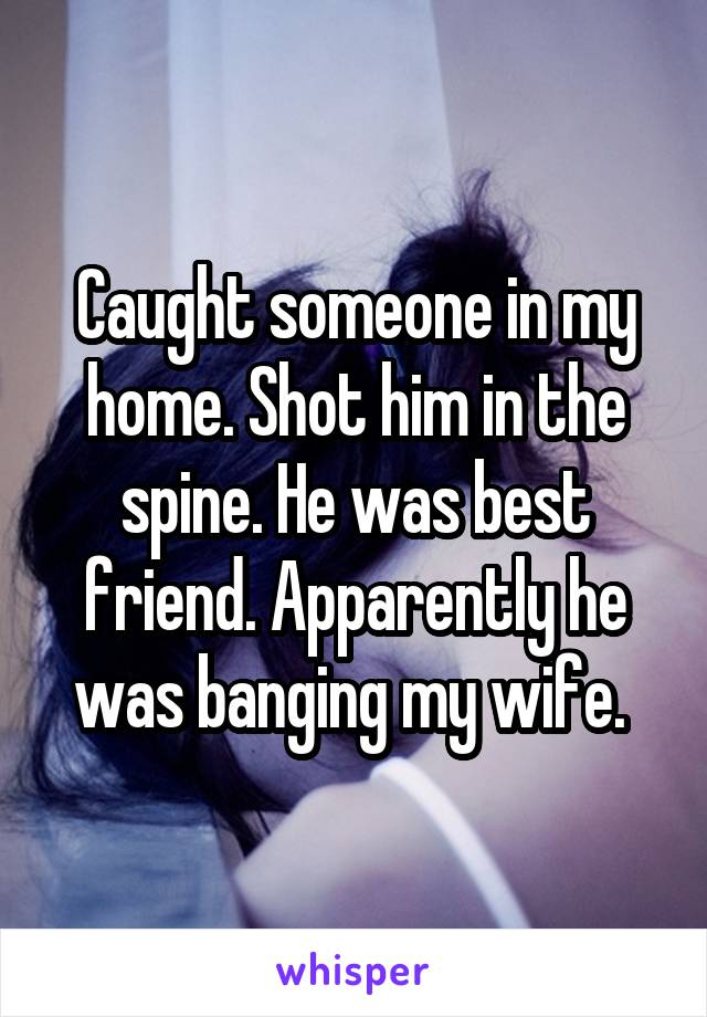 Caught someone in my home. Shot him in the spine. He was best friend. Apparently he was banging my wife.