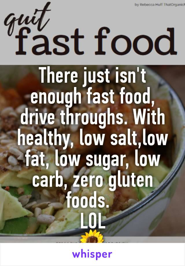 There just isn't enough fast food,  drive throughs. With healthy, low salt,low fat, low sugar, low carb, zero gluten foods.   LOL 🌻