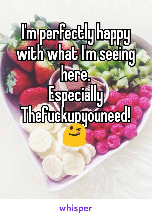 I'm perfectly happy with what I'm seeing here. Especially Thefuckupyouneed! 😋