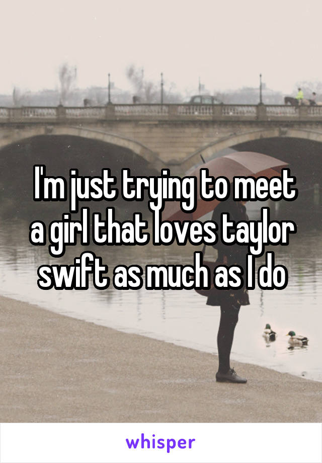 I'm just trying to meet a girl that loves taylor swift as much as I do