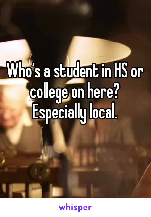 Who's a student in HS or college on here? Especially local.