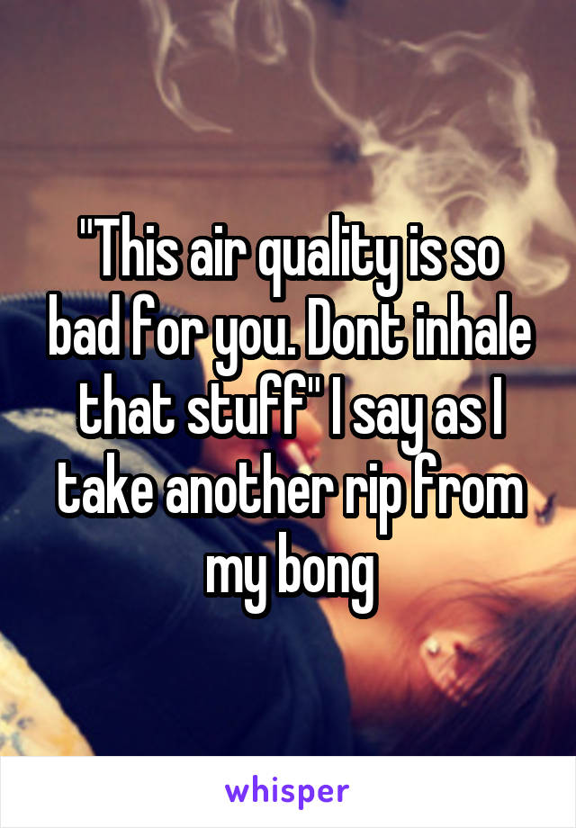 """""""This air quality is so bad for you. Dont inhale that stuff"""" I say as I take another rip from my bong"""