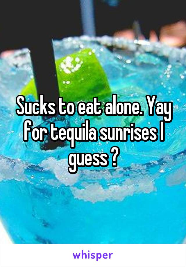 Sucks to eat alone. Yay for tequila sunrises I guess 😂