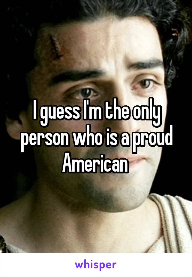 I guess I'm the only person who is a proud American