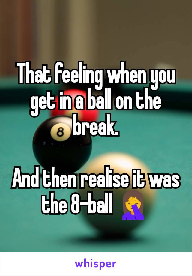 That feeling when you get in a ball on the break.  And then realise it was the 8-ball 🤦
