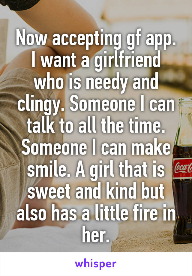 Now accepting gf app. I want a girlfriend who is needy and clingy. Someone I can talk to all the time. Someone I can make smile. A girl that is sweet and kind but also has a little fire in her.