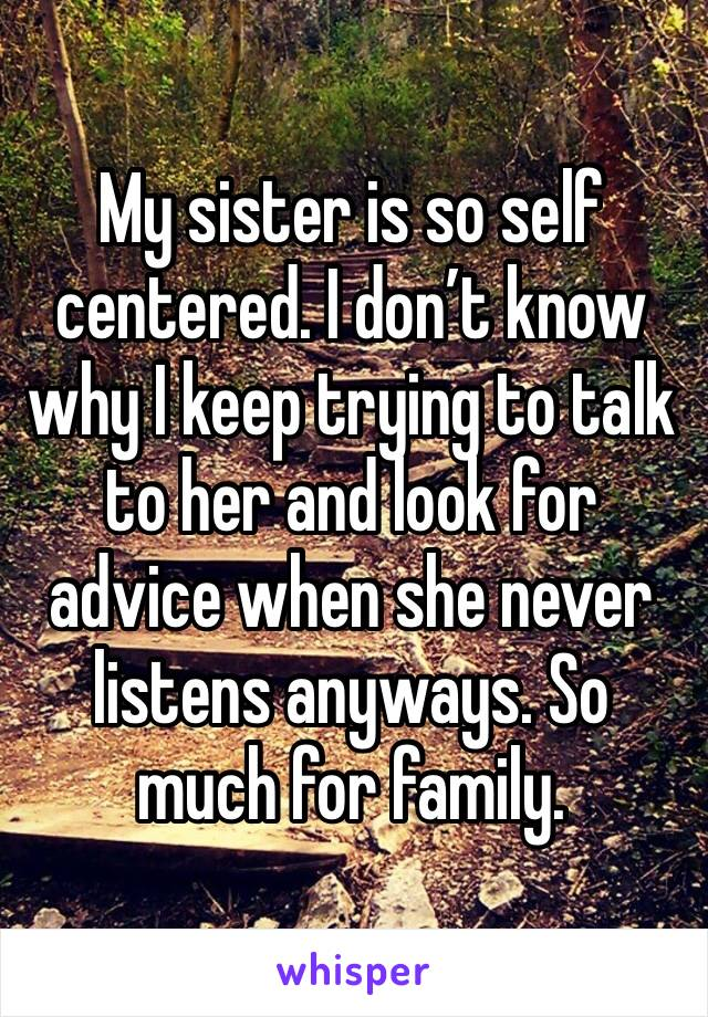 My sister is so self centered. I don't know why I keep trying to talk to her and look for advice when she never listens anyways. So much for family.