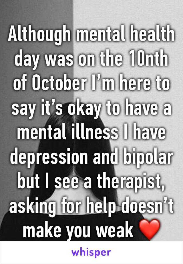 Although mental health day was on the 10nth of October I'm here to say it's okay to have a mental illness I have depression and bipolar but I see a therapist, asking for help doesn't make you weak ❤️
