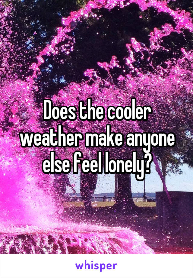 Does the cooler weather make anyone else feel lonely?